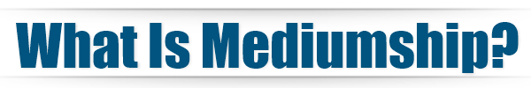 What Is Mediumship - Dallas Psychic Medium MarVeena Meek